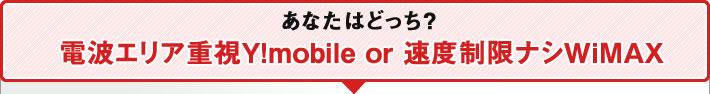 あなたならどっち? 速度制限ナシWiMAX or 電波エリア重視Y!mobile