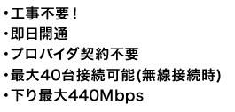 ・工事不要!・即日開通・プロバイダ契約不要・最大40台接続可能(無線接続時)・下り最大440Mbps
